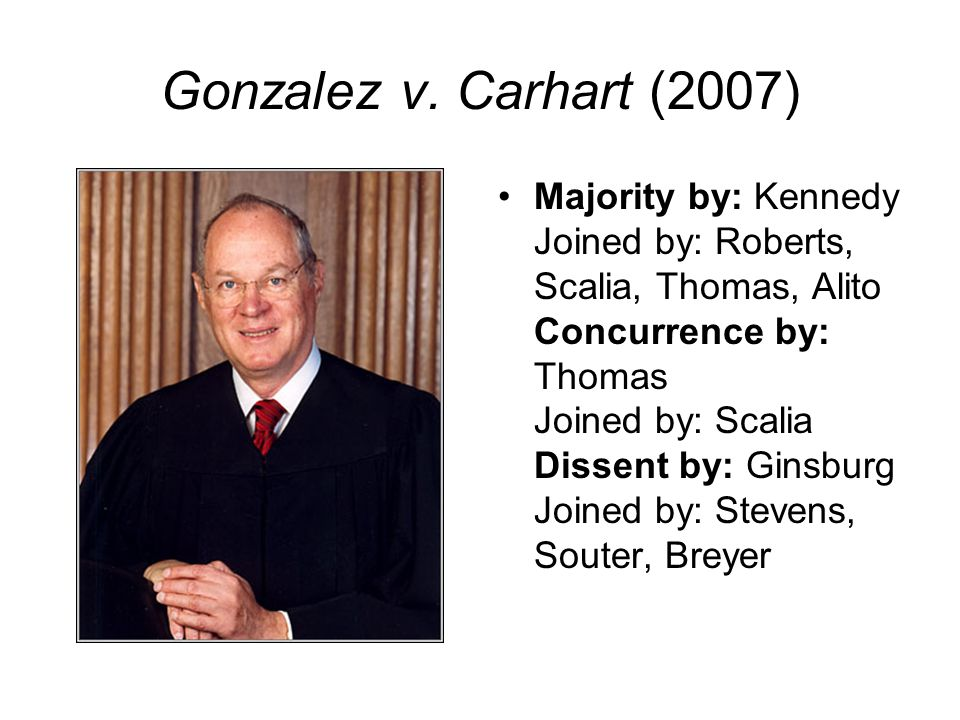 Gonzalez v. Carhart (2007) Majority by: Kennedy Joined by: Roberts, Scalia, Thomas, Alito Concurrence by: Thomas Joined by: Scalia Dissent by: Ginsbur