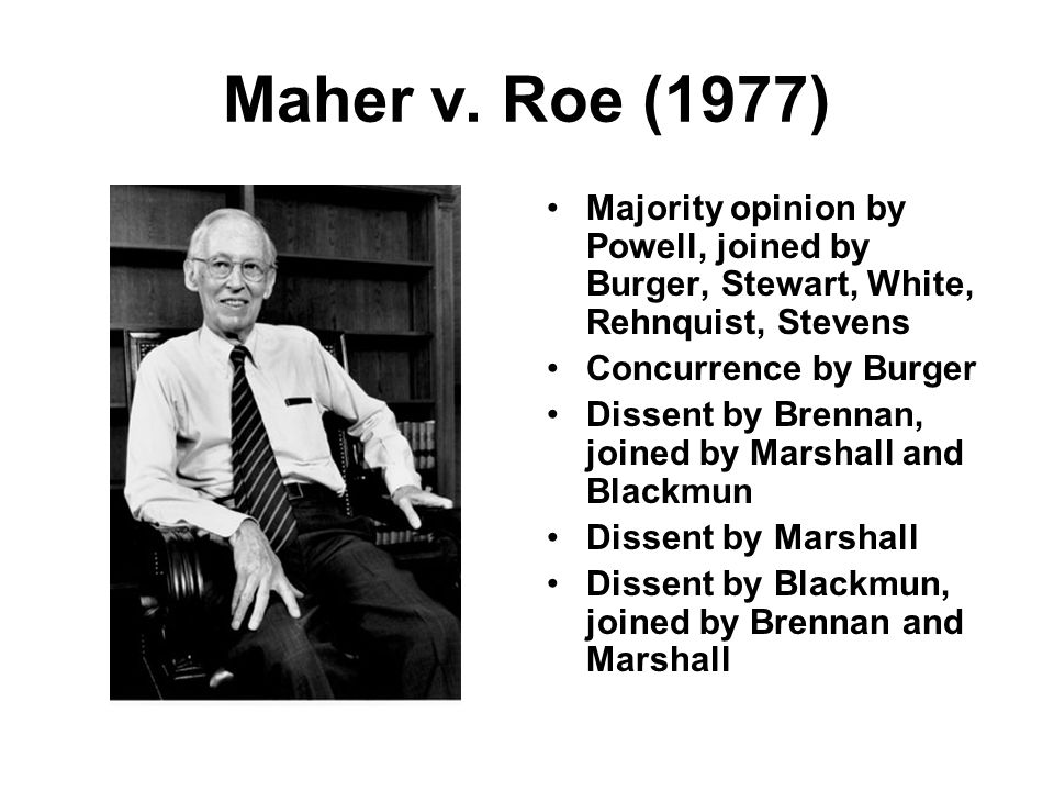 Maher v. Roe (1977) Majority opinion by Powell, joined by Burger, Stewart, White, Rehnquist, Stevens Concurrence by Burger Dissent by Brennan, joined