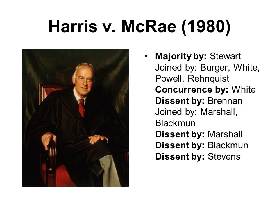 Harris v. McRae (1980) Majority by: Stewart Joined by: Burger, White, Powell, Rehnquist Concurrence by: White Dissent by: Brennan Joined by: Marshall,