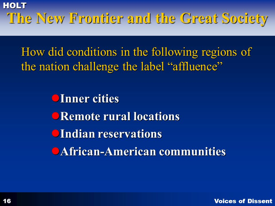 Voices of Dissent The New Frontier and the Great Society HOLT 16 How did conditions in the following regions of the nation challenge the label affluence Inner cities Inner cities Remote rural locations Remote rural locations Indian reservations Indian reservations African-American communities African-American communities