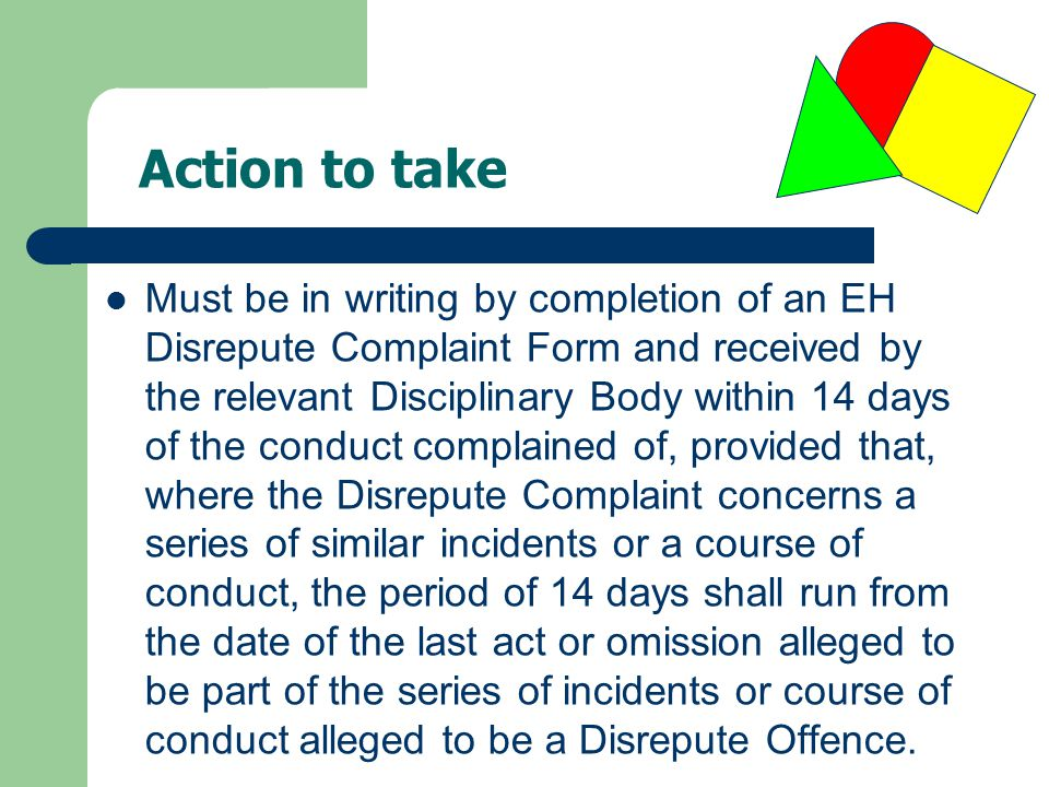 Must be in writing by completion of an EH Disrepute Complaint Form and received by the relevant Disciplinary Body within 14 days of the conduct compla