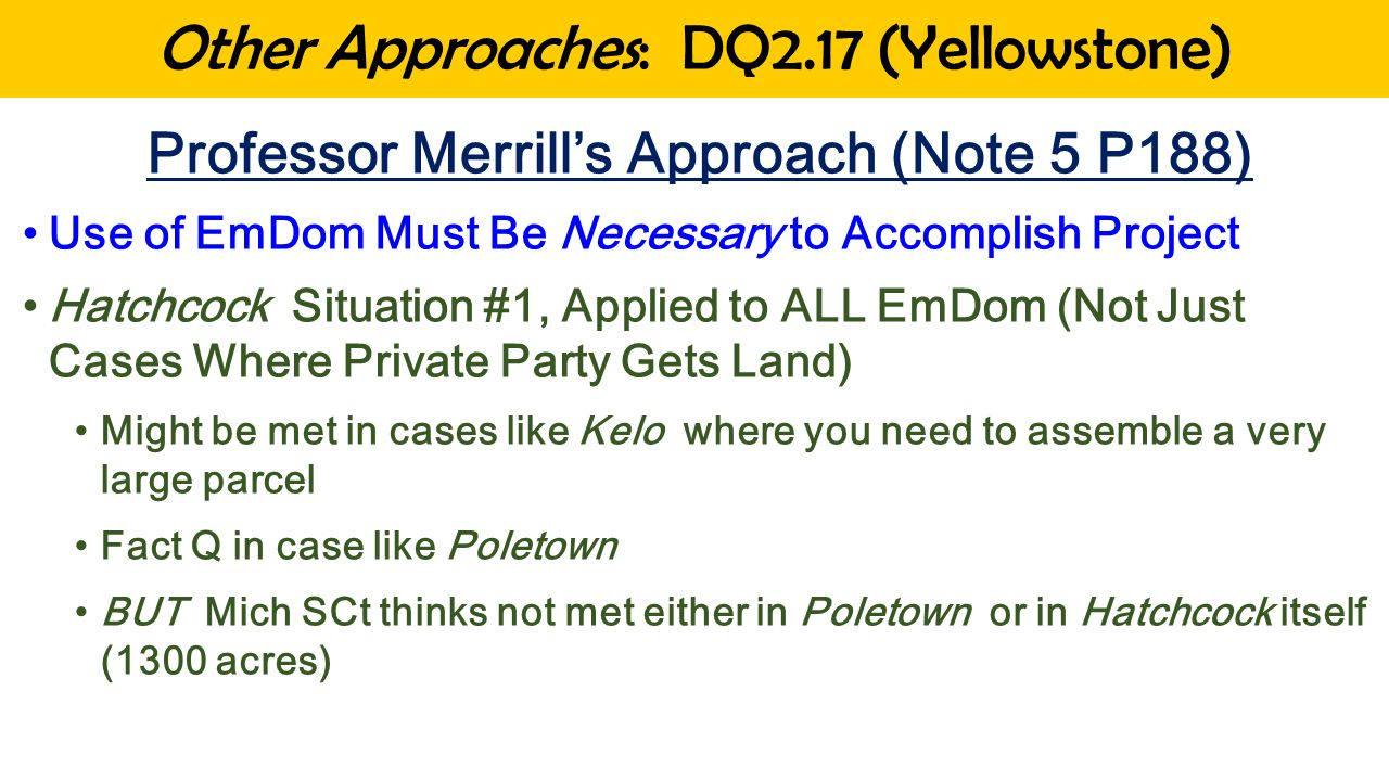 Other Approaches: DQ2.17 (Yellowstone) Professor Merrill's Approach (Note 5 P188) Use of EmDom Must Be Necessary to Accomplish Project Hatchcock Situation #1, Applied to ALL EmDom (Not Just Cases Where Private Party Gets Land) Might be met in cases like Kelo where you need to assemble a very large parcel Fact Q in case like Poletown BUT Mich SCt thinks not met either in Poletown or in Hatchcock itself (1300 acres)