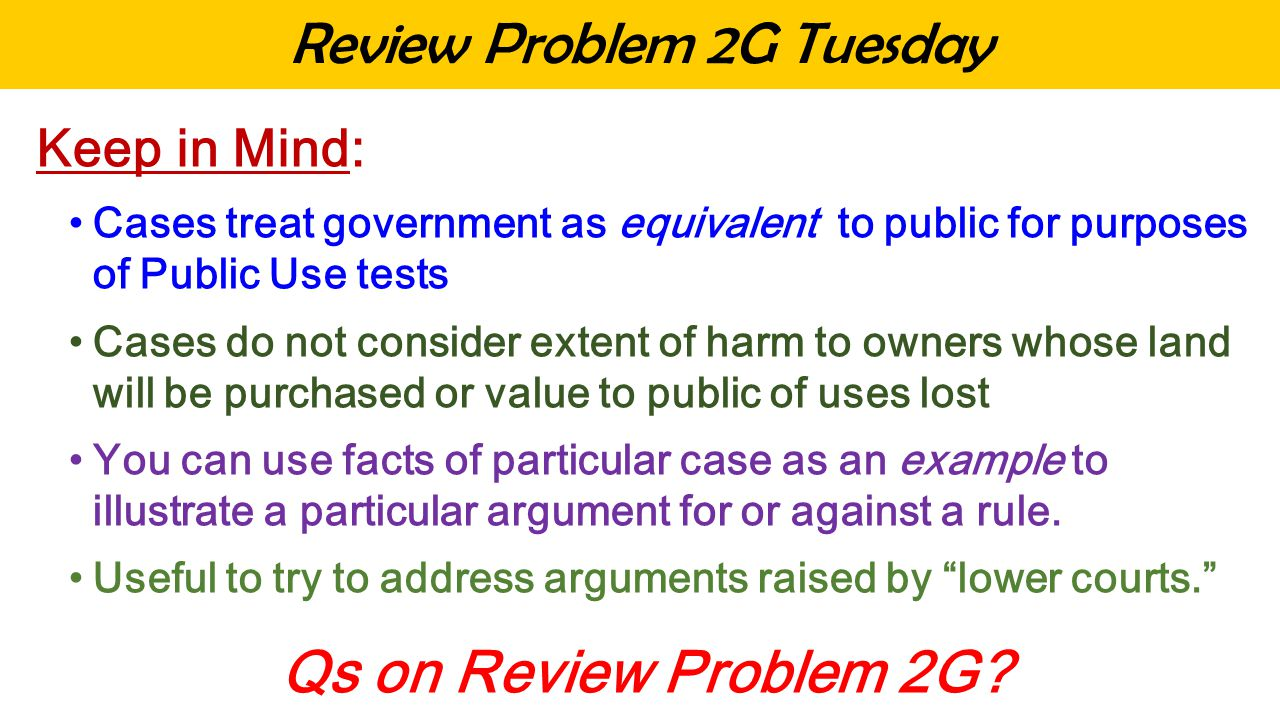 Review Problem 2G Tuesday Keep in Mind: Cases treat government as equivalent to public for purposes of Public Use tests Cases do not consider extent of harm to owners whose land will be purchased or value to public of uses lost You can use facts of particular case as an example to illustrate a particular argument for or against a rule.