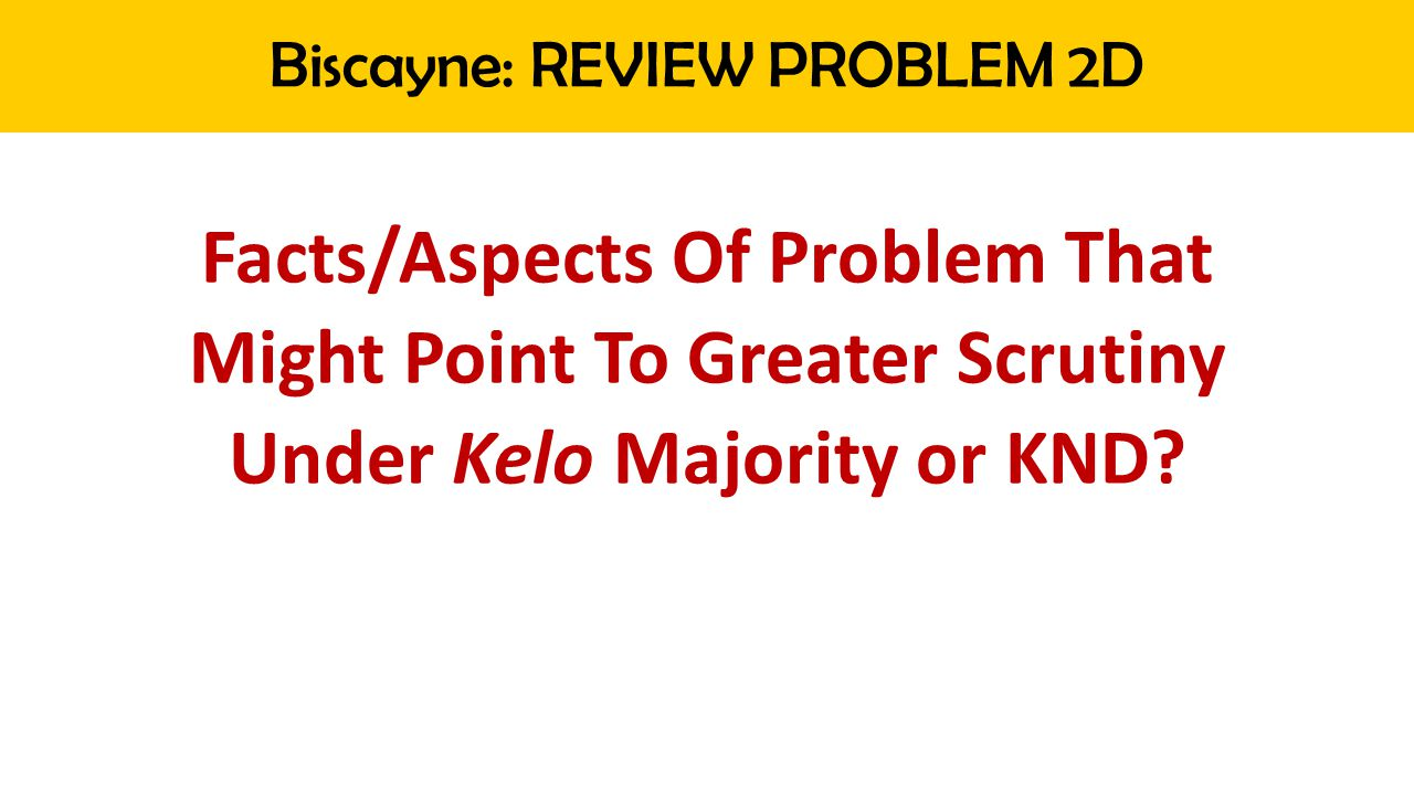 Biscayne: REVIEW PROBLEM 2D Facts/Aspects Of Problem That Might Point To Greater Scrutiny Under Kelo Majority or KND?