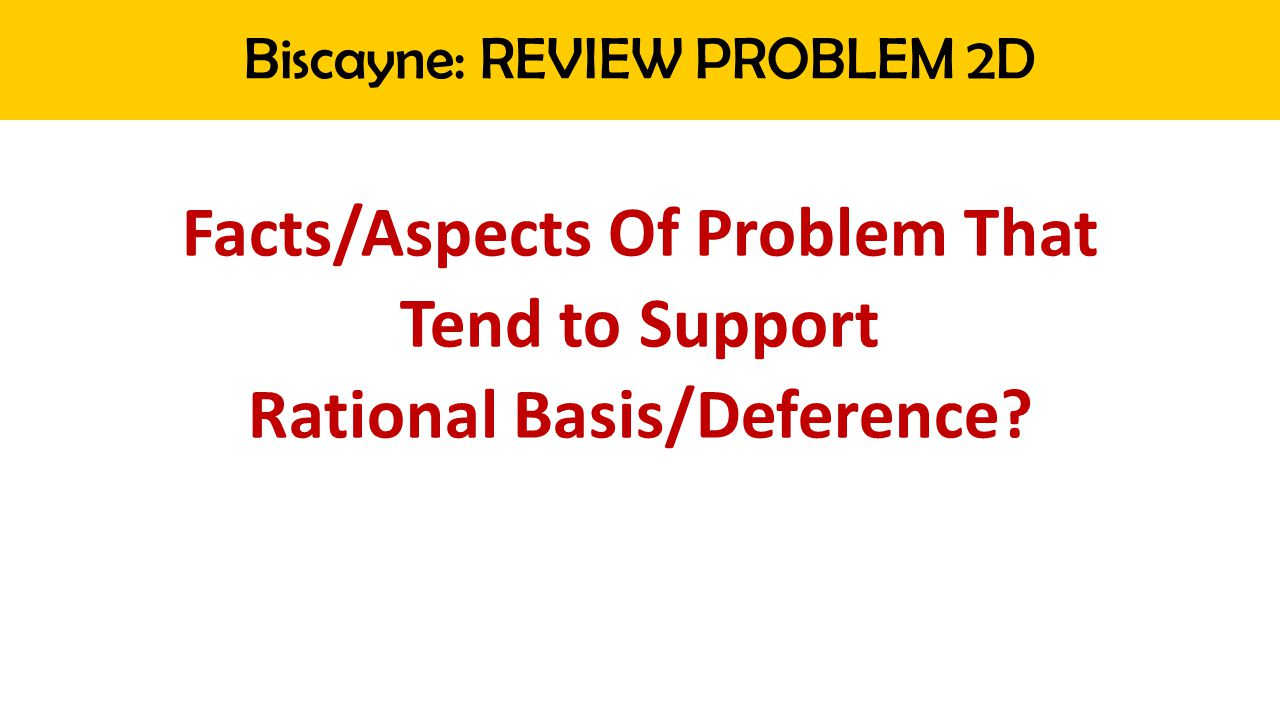 Biscayne: REVIEW PROBLEM 2D Facts/Aspects Of Problem That Tend to Support Rational Basis/Deference?