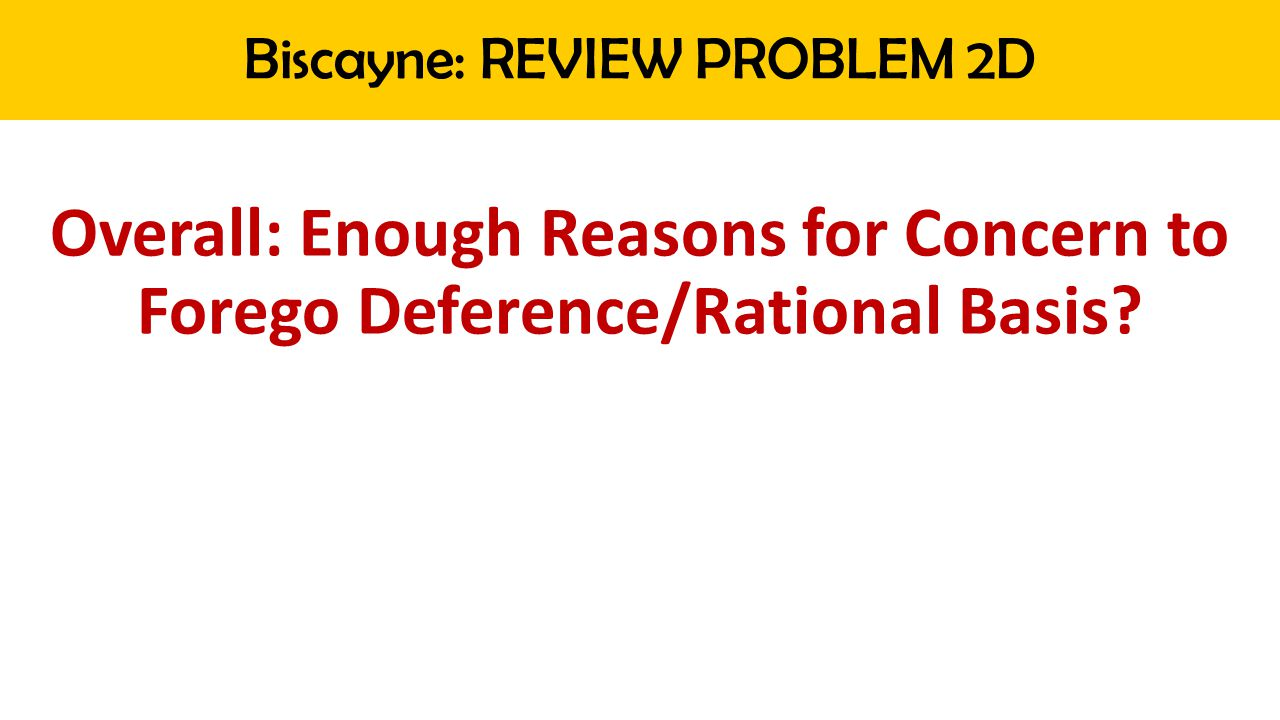 Biscayne: REVIEW PROBLEM 2D Overall: Enough Reasons for Concern to Forego Deference/Rational Basis?