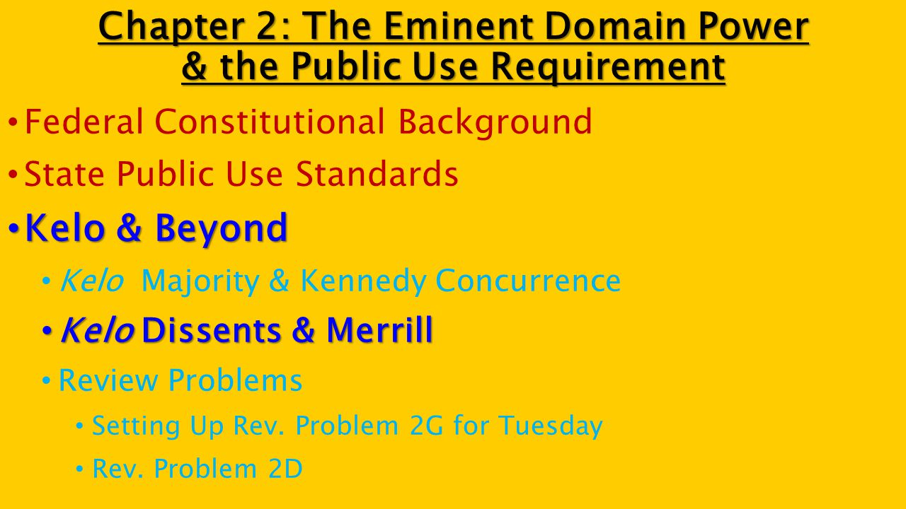 Chapter 2: The Eminent Domain Power & the Public Use Requirement Federal Constitutional Background State Public Use Standards Kelo & Beyond Kelo & Beyond Kelo Majority & Kennedy Concurrence Kelo Dissents & Merrill Kelo Dissents & Merrill Review Problems Setting Up Rev.