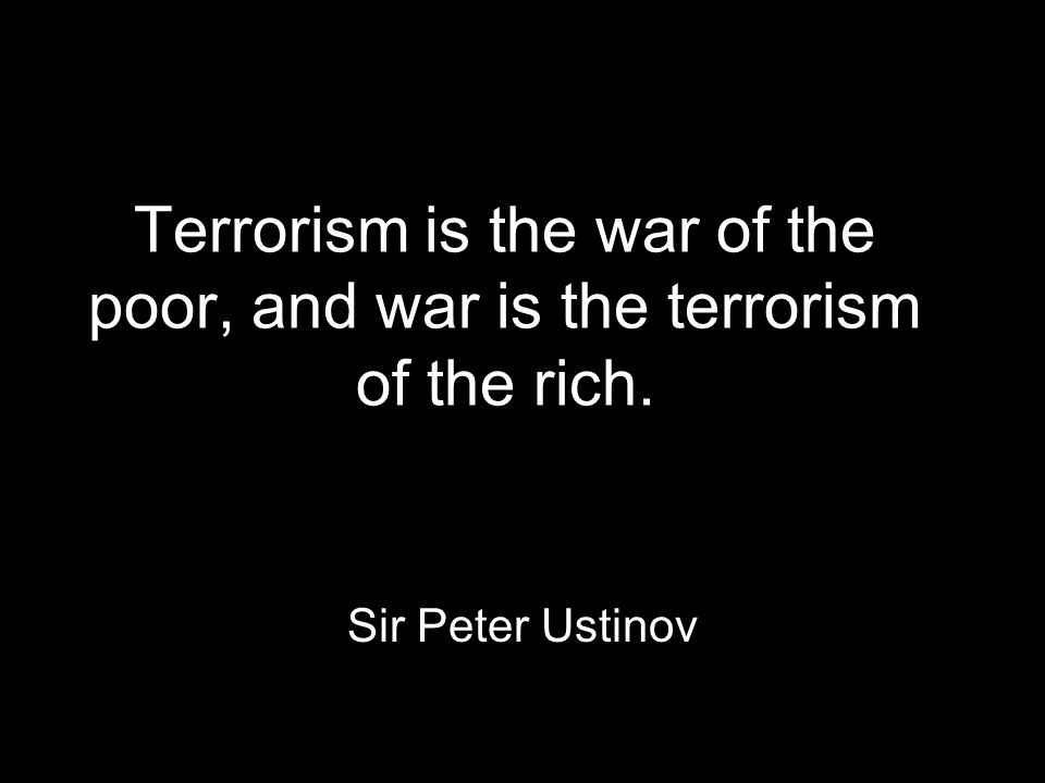 Terrorism is the war of the poor, and war is the terrorism of the rich. Sir Peter Ustinov