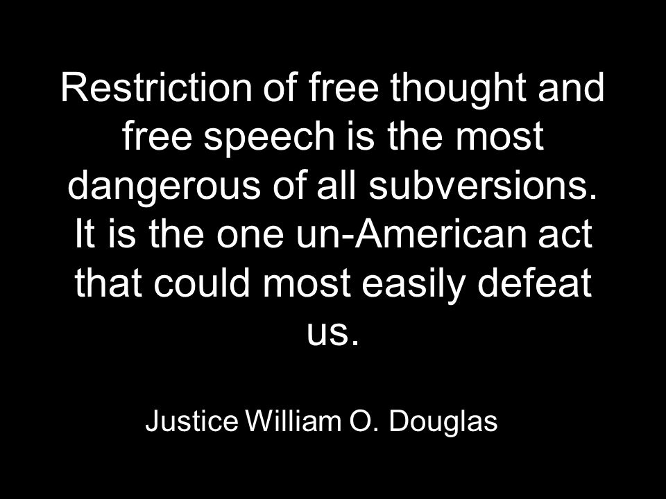 Restriction of free thought and free speech is the most dangerous of all subversions.