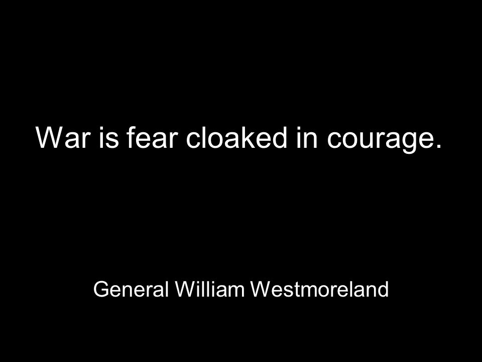 War is fear cloaked in courage. General William Westmoreland
