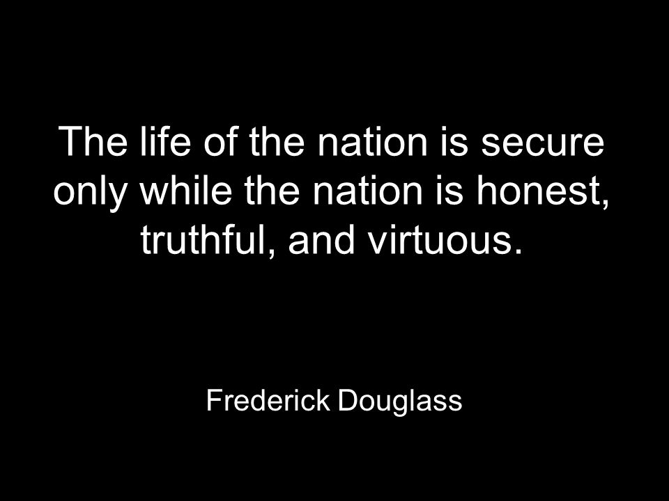 The life of the nation is secure only while the nation is honest, truthful, and virtuous.