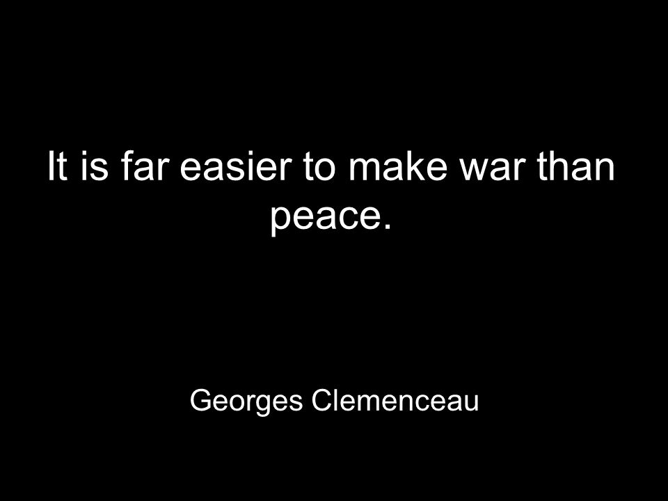 It is far easier to make war than peace. Georges Clemenceau
