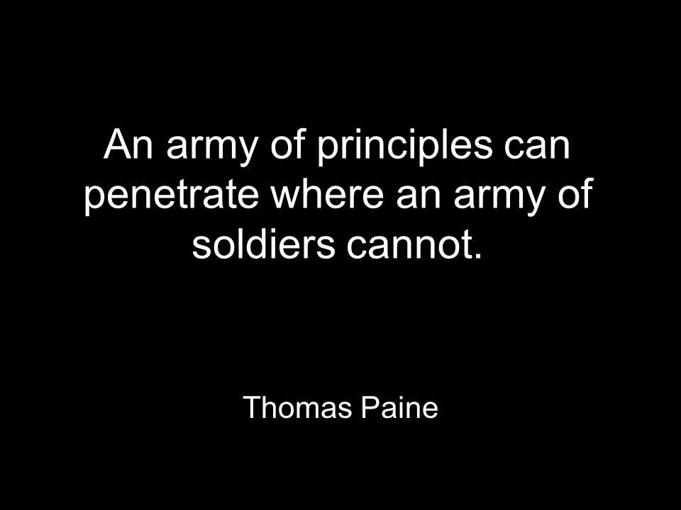 An army of principles can penetrate where an army of soldiers cannot. Thomas Paine