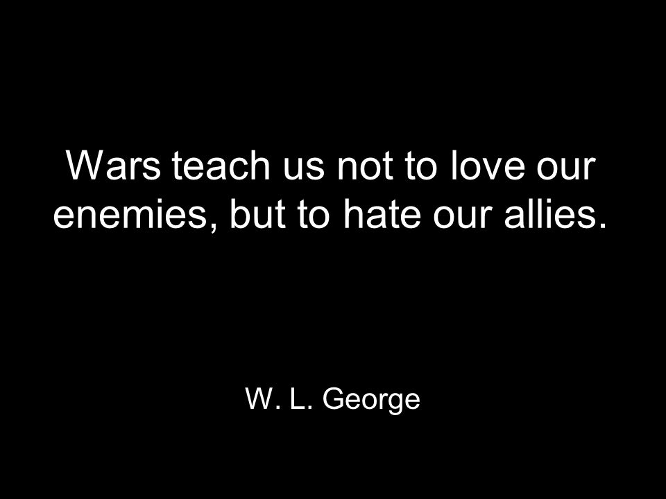 Wars teach us not to love our enemies, but to hate our allies. W. L. George