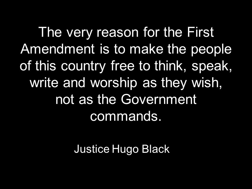 The very reason for the First Amendment is to make the people of this country free to think, speak, write and worship as they wish, not as the Government commands.
