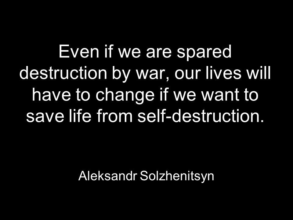 Even if we are spared destruction by war, our lives will have to change if we want to save life from self-destruction.