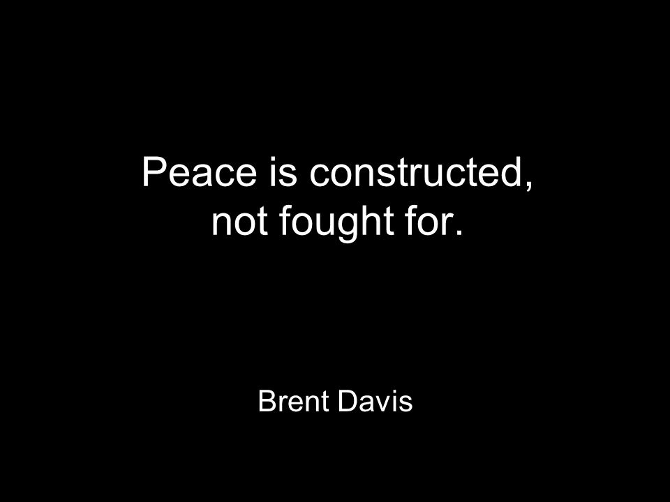Peace is constructed, not fought for. Brent Davis