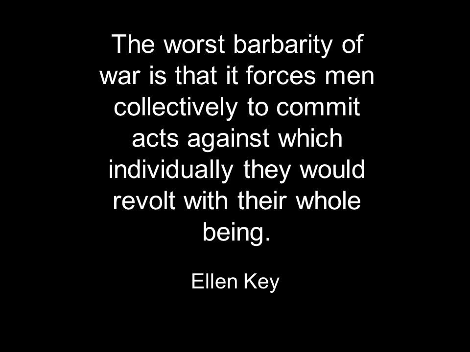 The worst barbarity of war is that it forces men collectively to commit acts against which individually they would revolt with their whole being.