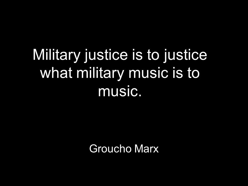 Military justice is to justice what military music is to music. Groucho Marx