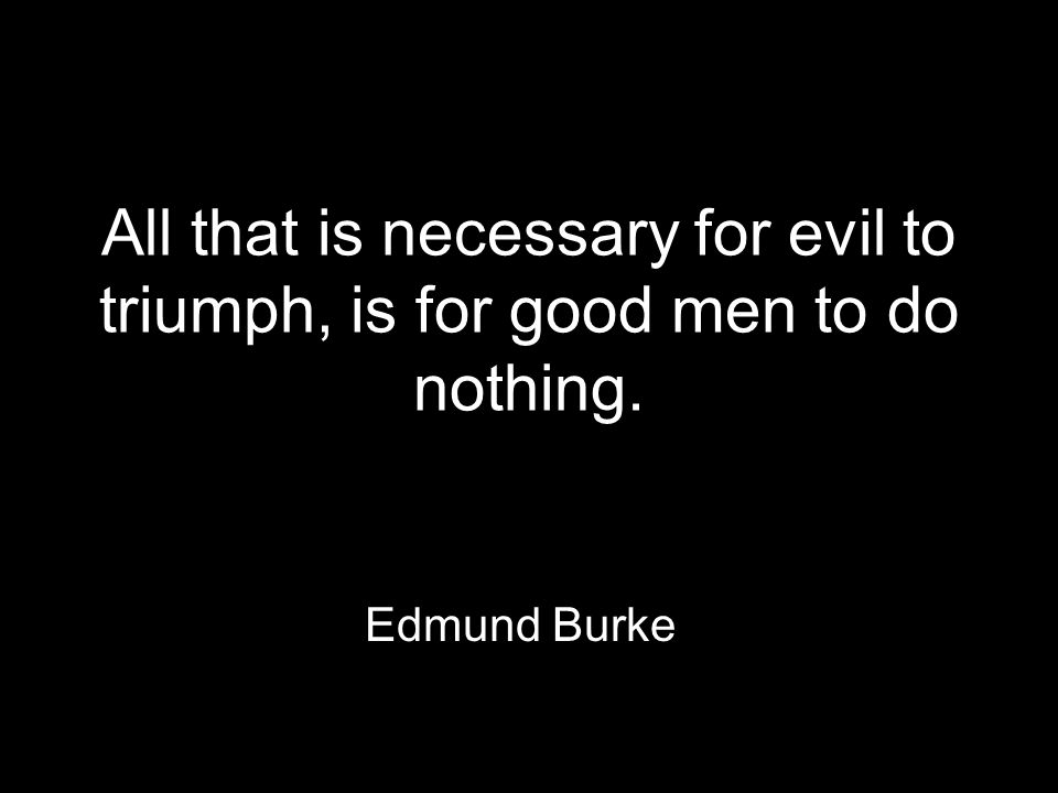 All that is necessary for evil to triumph, is for good men to do nothing. Edmund Burke