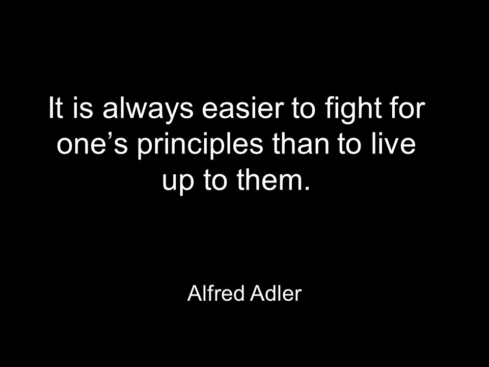 It is always easier to fight for one's principles than to live up to them. Alfred Adler
