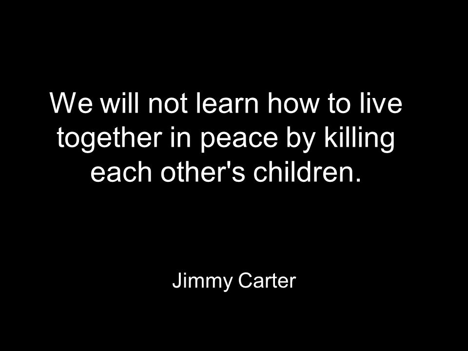 We will not learn how to live together in peace by killing each other s children. Jimmy Carter