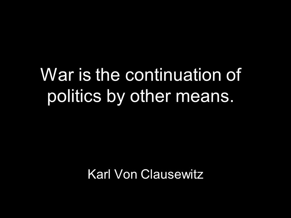 War is the continuation of politics by other means. Karl Von Clausewitz