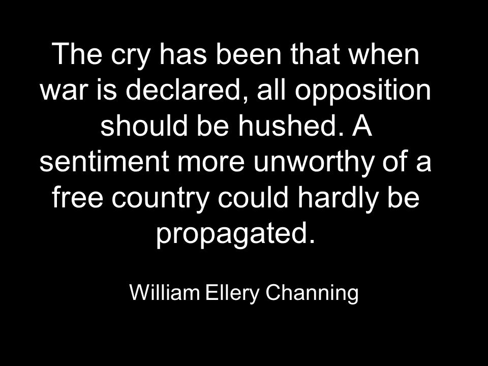 The cry has been that when war is declared, all opposition should be hushed.