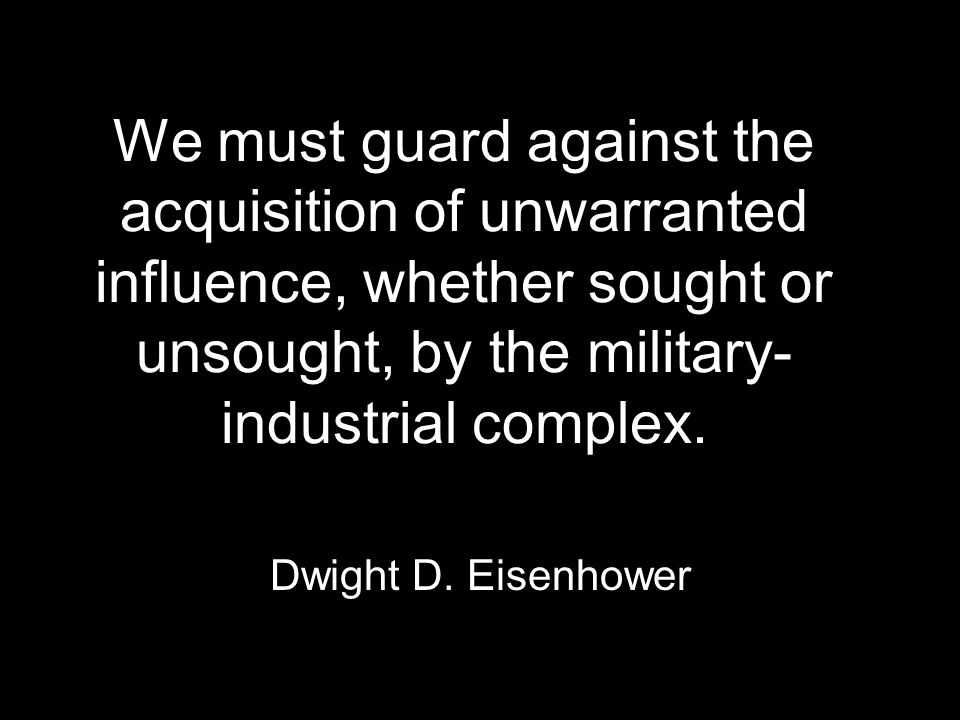 We must guard against the acquisition of unwarranted influence, whether sought or unsought, by the military- industrial complex.