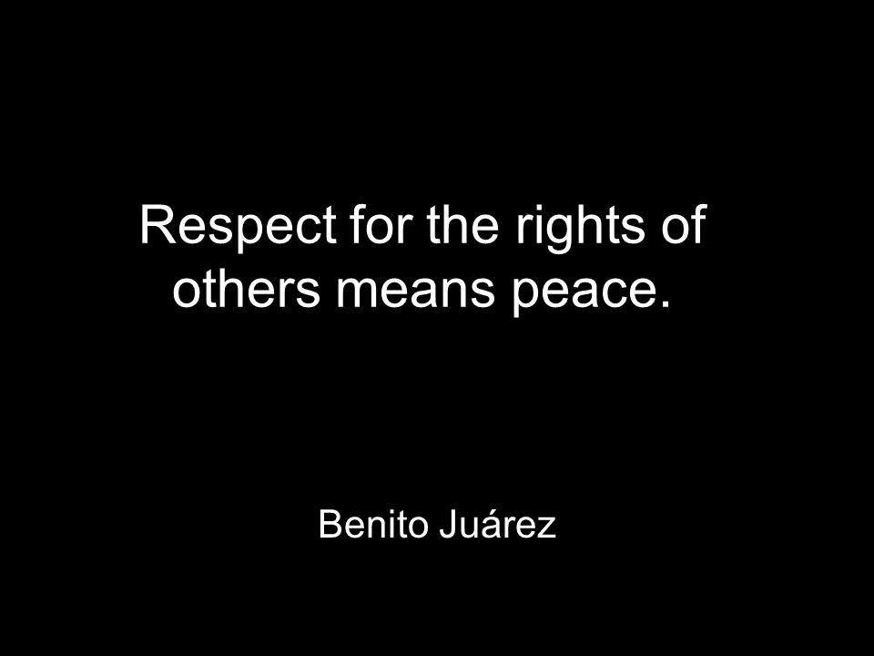 Respect for the rights of others means peace. Benito Juárez