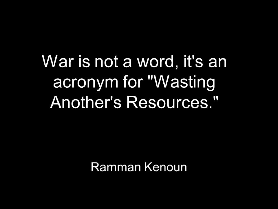 War is not a word, it s an acronym for Wasting Another s Resources. Ramman Kenoun