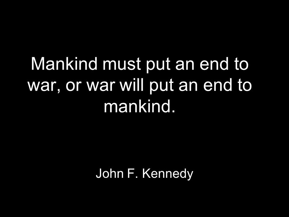 Mankind must put an end to war, or war will put an end to mankind. John F. Kennedy