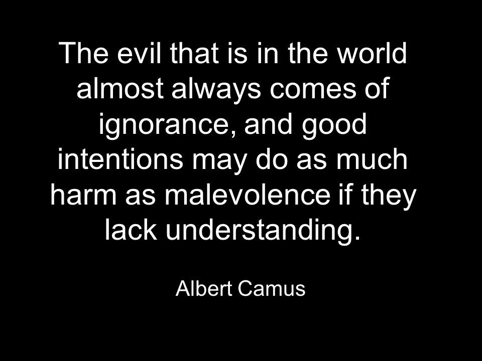 The evil that is in the world almost always comes of ignorance, and good intentions may do as much harm as malevolence if they lack understanding.
