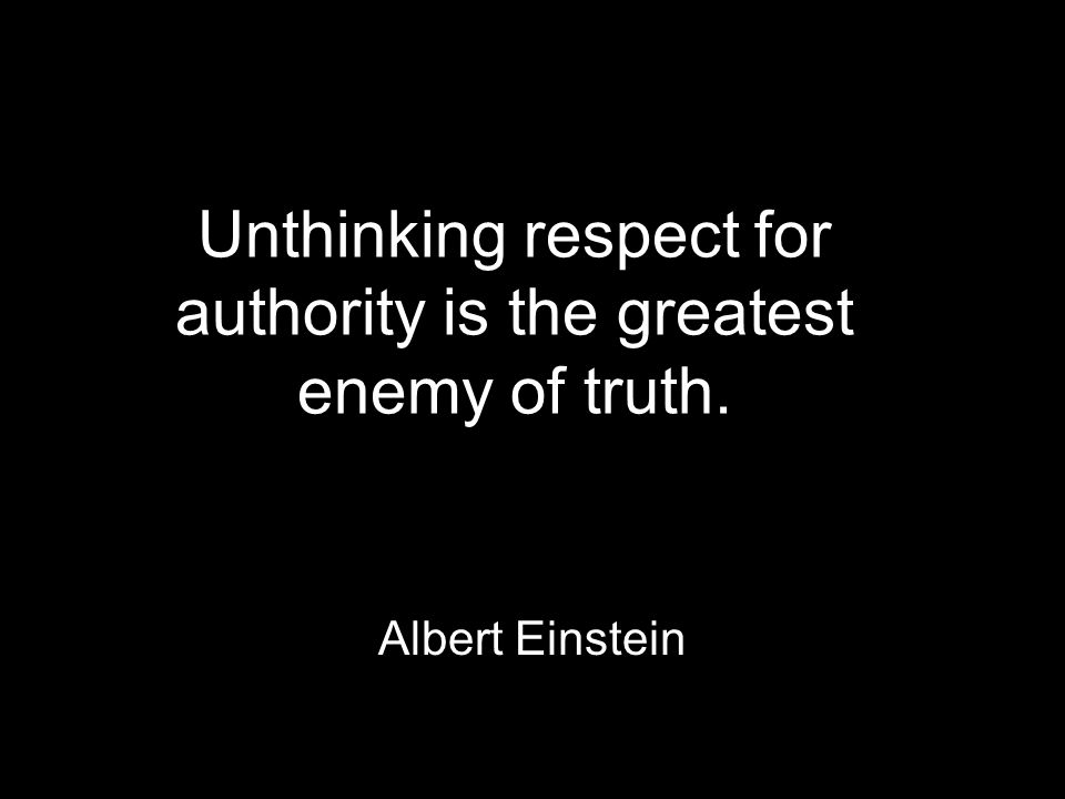 Unthinking respect for authority is the greatest enemy of truth. Albert Einstein
