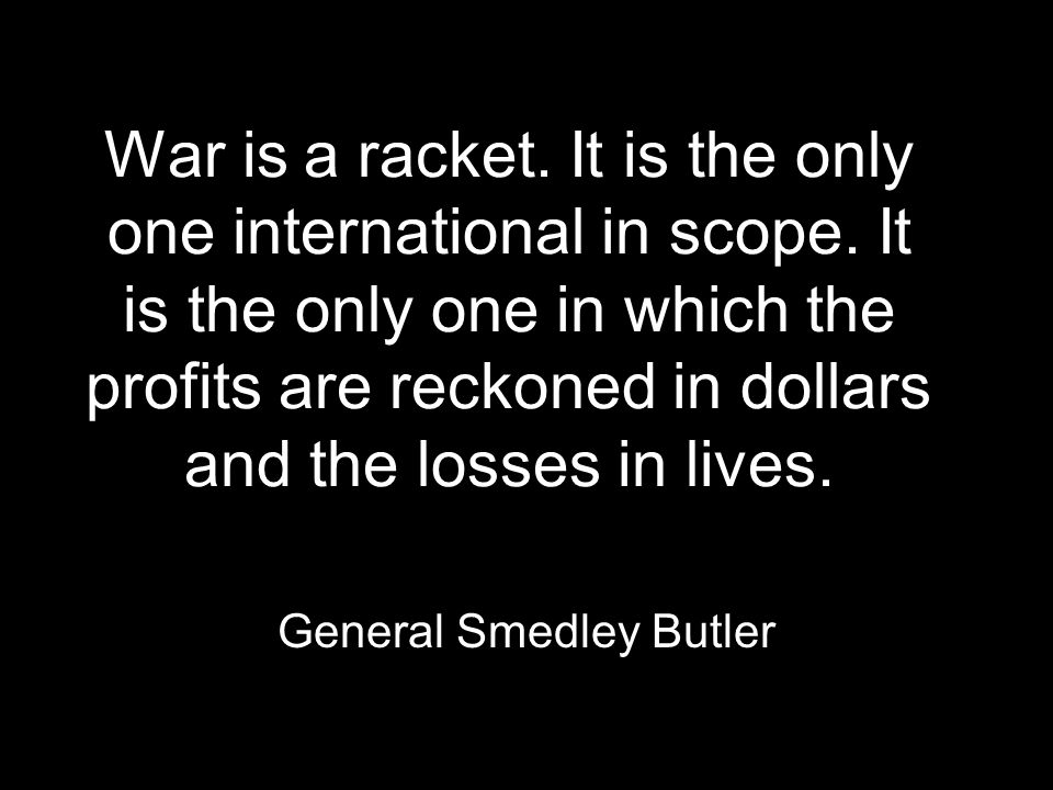 War is a racket. It is the only one international in scope.
