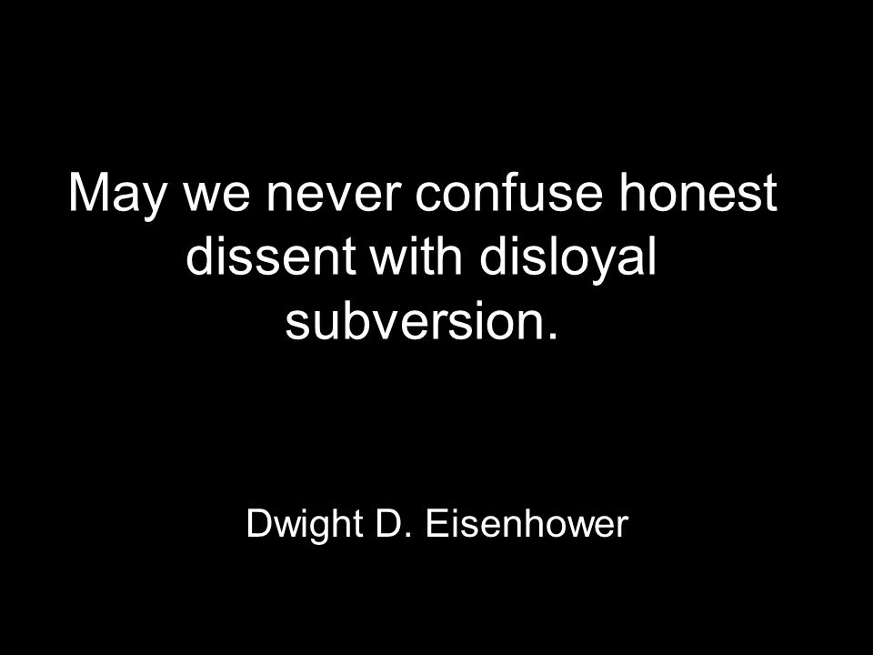 May we never confuse honest dissent with disloyal subversion. Dwight D. Eisenhower