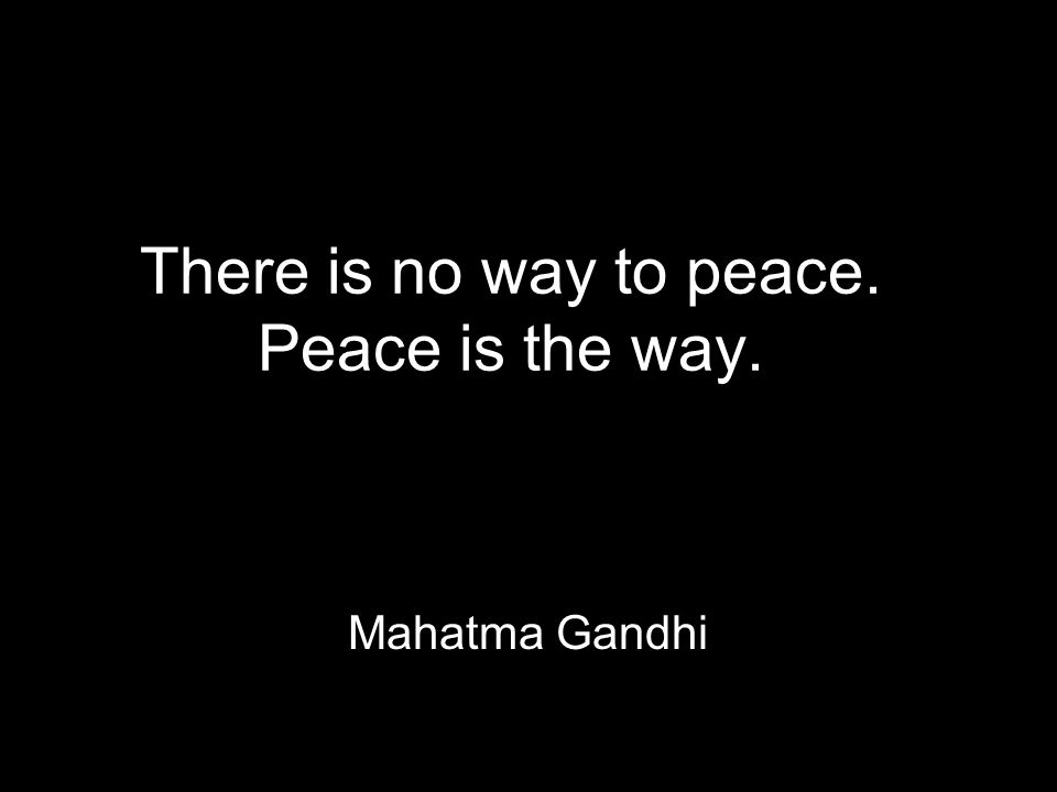 There is no way to peace. Peace is the way. Mahatma Gandhi