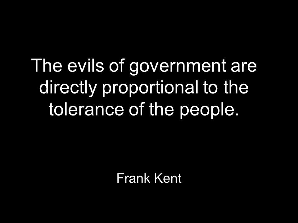 The evils of government are directly proportional to the tolerance of the people. Frank Kent