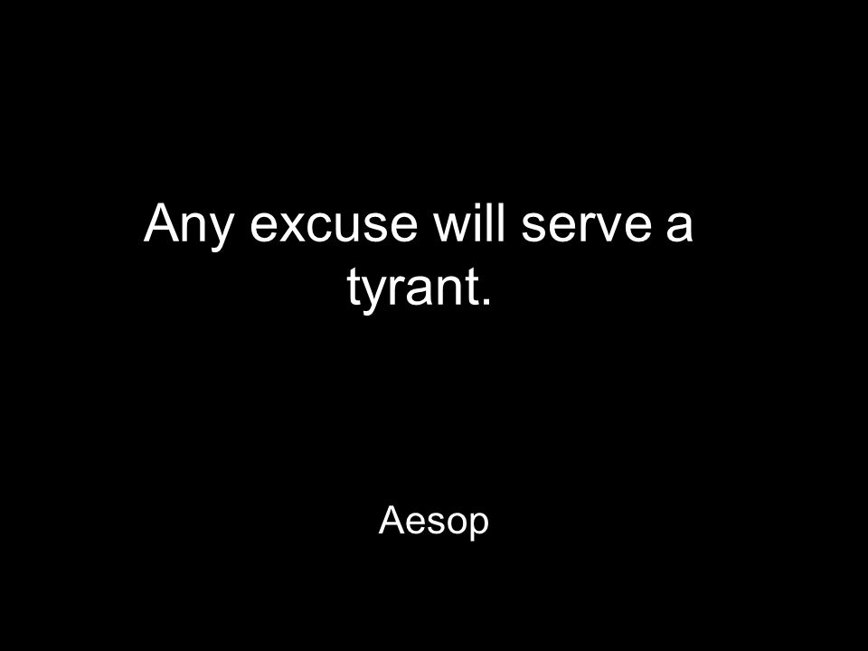 Any excuse will serve a tyrant. Aesop