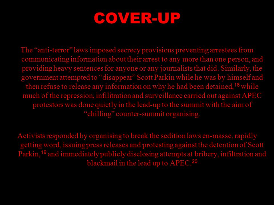 COVER-UP The anti-terror laws imposed secrecy provisions preventing arrestees from communicating information about their arrest to any more than one person, and providing heavy sentences for anyone or any journalists that did.