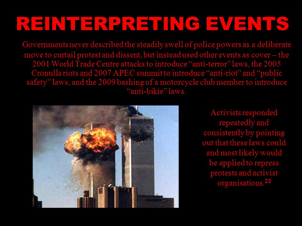 REINTERPRETING EVENTS Governments never described the steadily swell of police powers as a deliberate move to curtail protest and dissent, but instead used other events as cover – the 2001 World Trade Centre attacks to introduce anti-terror laws, the 2005 Cronulla riots and 2007 APEC summit to introduce anti-riot and public safety laws, and the 2009 bashing of a motorcycle club member to introduce anti-bikie laws.
