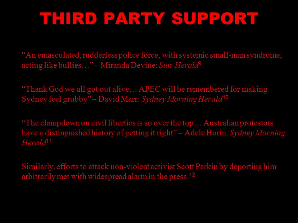 THIRD PARTY SUPPORT An emasculated, rudderless police force, with systemic small-man syndrome, acting like bullies… – Miranda Devine: Sun-Herald 9 Thank God we all got out alive… APEC will be remembered for making Sydney feel grubby – David Marr: Sydney Morning Herald 10 The clampdown on civil liberties is so over the top… Australian protestors have a distinguished history of getting it right – Adele Horin, Sydney Morning Herald 11 Similarly, efforts to attack non-violent activist Scott Parkin by deporting him arbitrarily met with widespread alarm in the press.