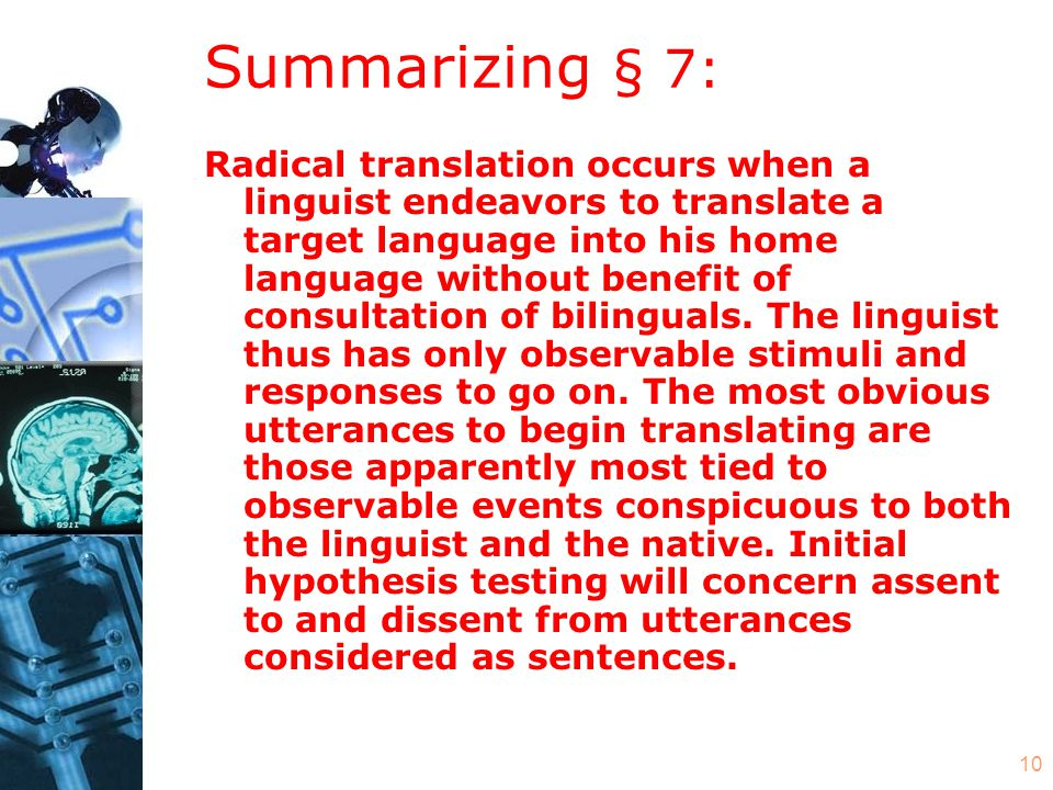 10 Summarizing § 7: Radical translation occurs when a linguist endeavors to translate a target language into his home language without benefit of consultation of bilinguals.