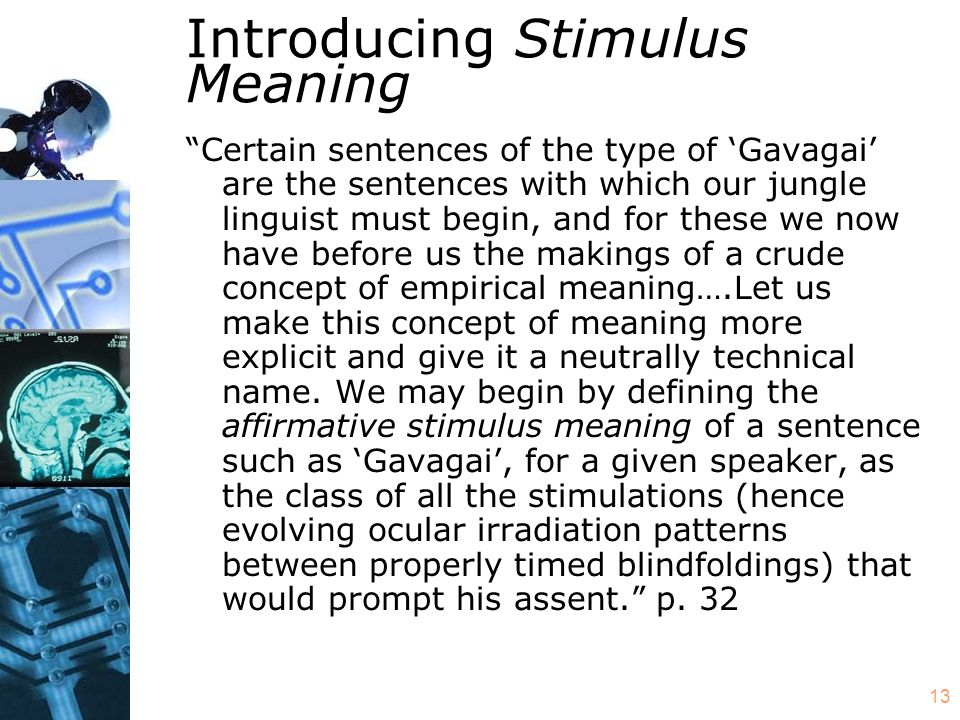 13 Introducing Stimulus Meaning Certain sentences of the type of 'Gavagai' are the sentences with which our jungle linguist must begin, and for these we now have before us the makings of a crude concept of empirical meaning….Let us make this concept of meaning more explicit and give it a neutrally technical name.