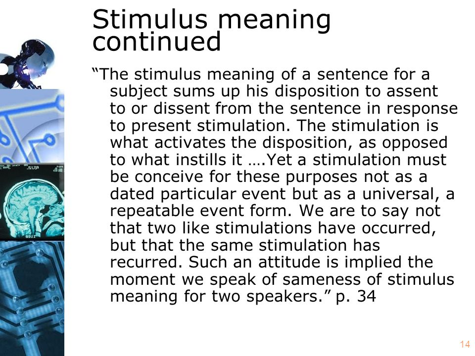14 Stimulus meaning continued The stimulus meaning of a sentence for a subject sums up his disposition to assent to or dissent from the sentence in response to present stimulation.