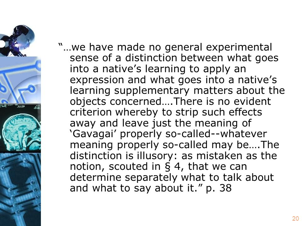 20 …we have made no general experimental sense of a distinction between what goes into a native's learning to apply an expression and what goes into a native's learning supplementary matters about the objects concerned….There is no evident criterion whereby to strip such effects away and leave just the meaning of 'Gavagai' properly so-called--whatever meaning properly so-called may be….The distinction is illusory: as mistaken as the notion, scouted in § 4, that we can determine separately what to talk about and what to say about it. p.