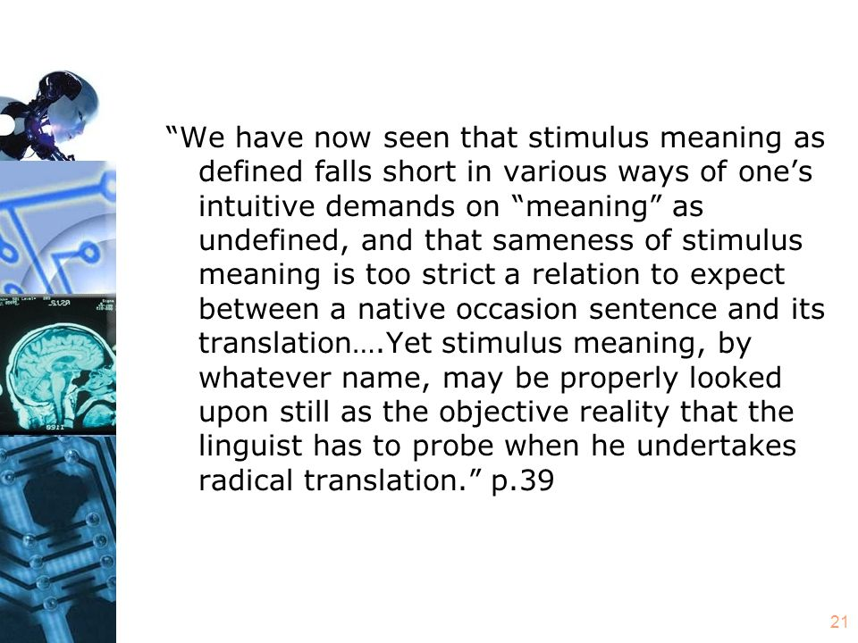 21 We have now seen that stimulus meaning as defined falls short in various ways of one's intuitive demands on meaning as undefined, and that sameness of stimulus meaning is too strict a relation to expect between a native occasion sentence and its translation….Yet stimulus meaning, by whatever name, may be properly looked upon still as the objective reality that the linguist has to probe when he undertakes radical translation. p.39