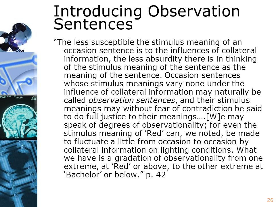 26 Introducing Observation Sentences The less susceptible the stimulus meaning of an occasion sentence is to the influences of collateral information, the less absurdity there is in thinking of the stimulus meaning of the sentence as the meaning of the sentence.