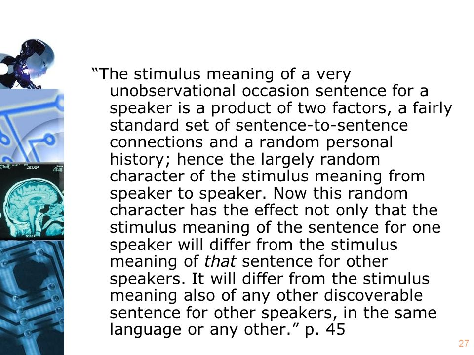 27 The stimulus meaning of a very unobservational occasion sentence for a speaker is a product of two factors, a fairly standard set of sentence-to-sentence connections and a random personal history; hence the largely random character of the stimulus meaning from speaker to speaker.