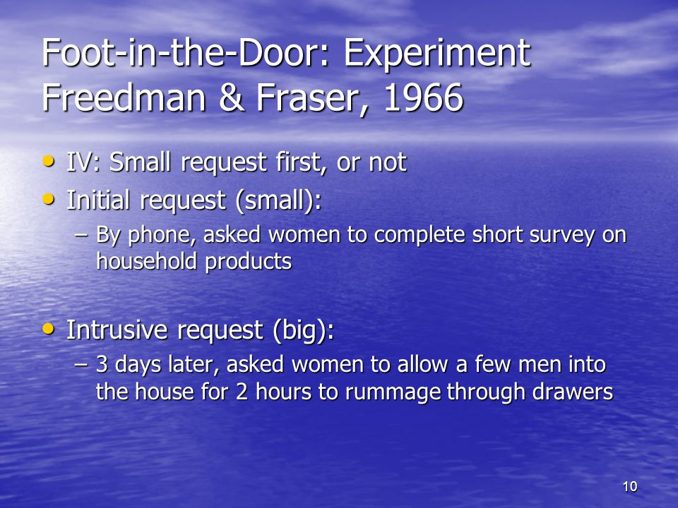 10 Foot-in-the-Door: Experiment Freedman & Fraser, 1966 IV: Small request first, or not IV: Small request first, or not Initial request (small): Initial request (small): –By phone, asked women to complete short survey on household products Intrusive request (big): Intrusive request (big): –3 days later, asked women to allow a few men into the house for 2 hours to rummage through drawers